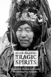 Tragic Spirits: Shamanism, Memory, and Gender in Contemporary Mongolia