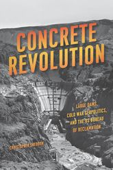 Concrete RevolutionLarge Dams, Cold War Geopolitics, and the US Bureau of Reclamation