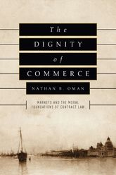 The Dignity of CommerceMarkets and the Moral Foundations of Contract Law