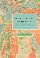Dislocating the OrientBritish Maps and the Making of the Middle East, 1854-1921